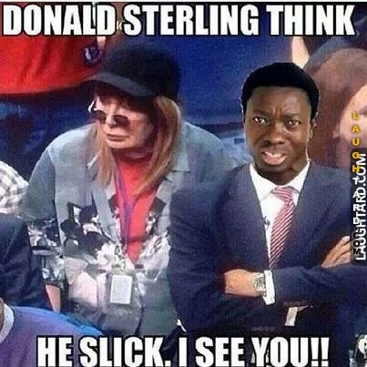 Donald sterling think he slick.