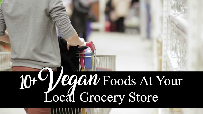 10+ Vegan Foods At Your Local Grocery Store